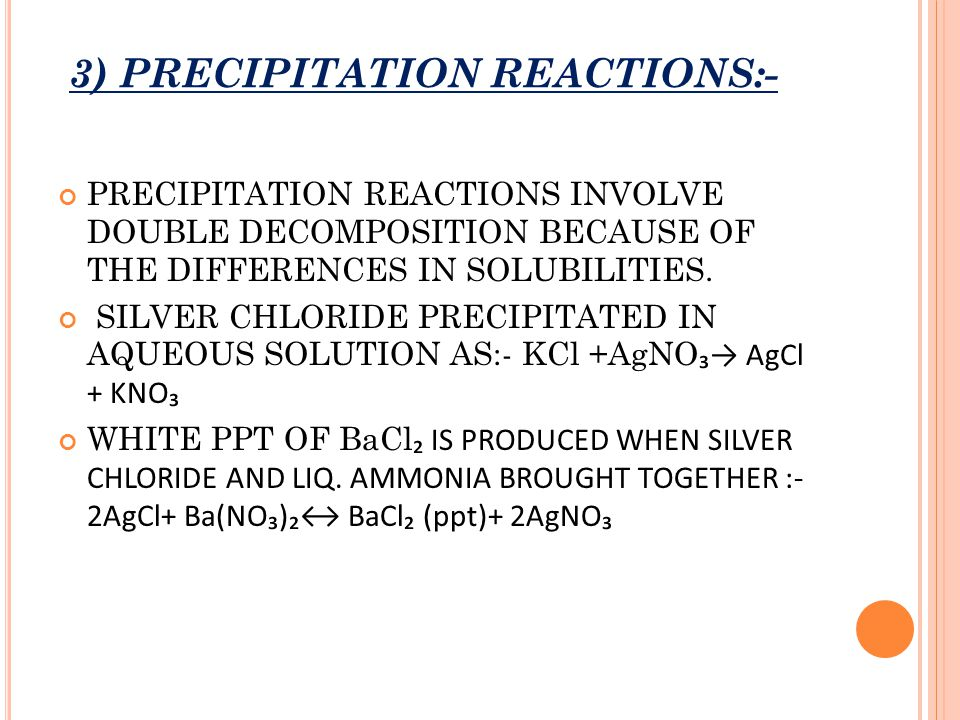 3) PRECIPITATION REACTIONS:- PRECIPITATION REACTIONS INVOLVE DOUBLE DECOMPOSITION BECAUSE OF THE DIFFERENCES IN SOLUBILITIES. SILVER CHLORIDE PRECIPIT