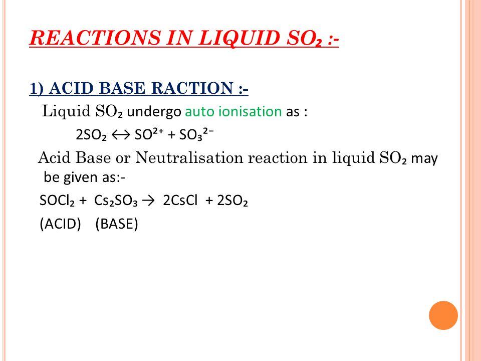 REACTIONS IN LIQUID SO ₂ :- 1) ACID BASE RACTION :- Liquid SO ₂ undergo auto ionisation as : 2SO₂ ↔ SO²⁺ + SO₃²⁻ Acid Base or Neutralisation reaction