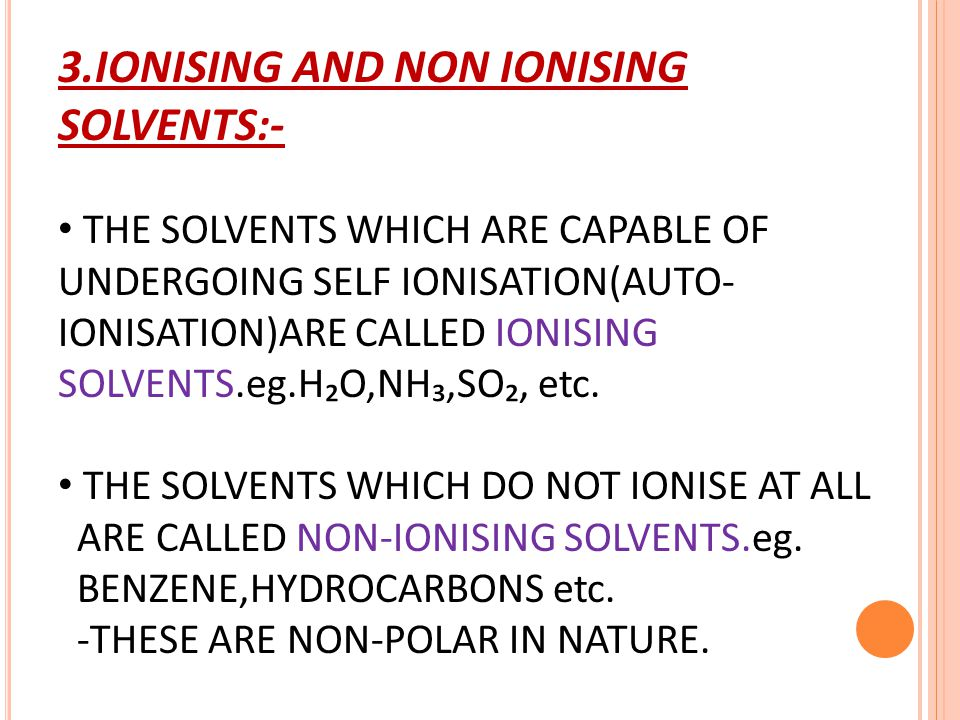 3.IONISING AND NON IONISING SOLVENTS:- THE SOLVENTS WHICH ARE CAPABLE OF UNDERGOING SELF IONISATION(AUTO- IONISATION)ARE CALLED IONISING SOLVENTS.eg.H