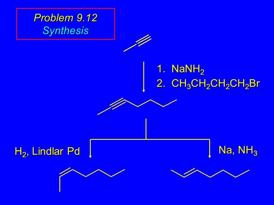 1. NaNH 2 2. CH 3 CH 2 CH 2 CH 2 Br Na, NH 3 H 2, Lindlar Pd Problem 9.12 Synthesis