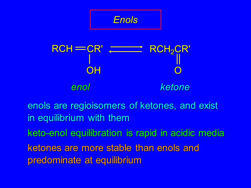 enols are regioisomers of ketones, and exist in equilibrium with them keto-enol equilibration is rapid in acidic media ketones are more stable than enols and predominate at equilibrium enol OHRCHCR RCH 2 CR O ketone Enols