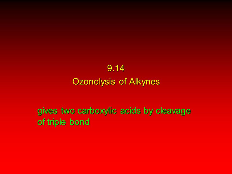gives two carboxylic acids by cleavage of triple bond 9.14 Ozonolysis of Alkynes