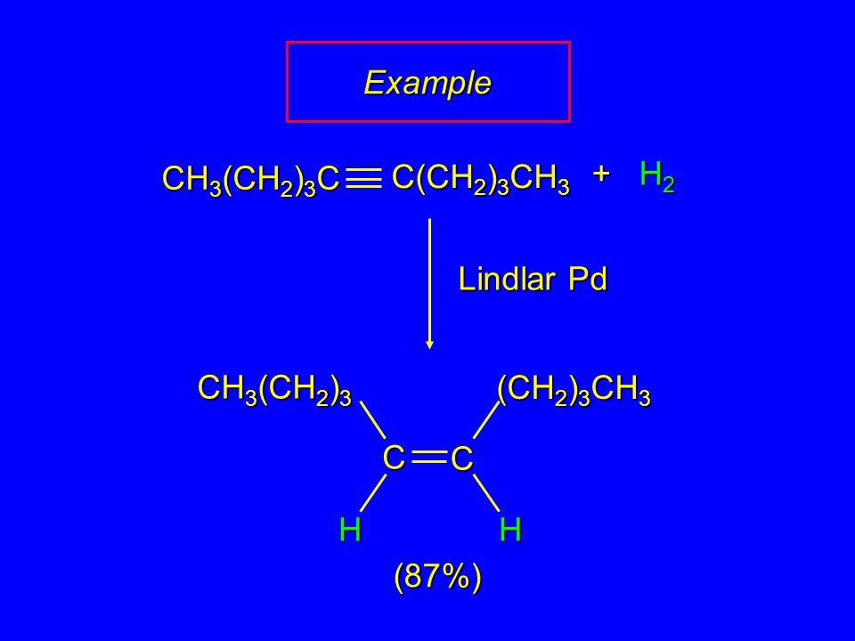 + H 2 Lindlar Pd CH 3 (CH 2 ) 3 (CH 2 ) 3 CH 3 HH (87%) CH 3 (CH 2 ) 3 C C(CH 2 ) 3 CH 3 C C Example