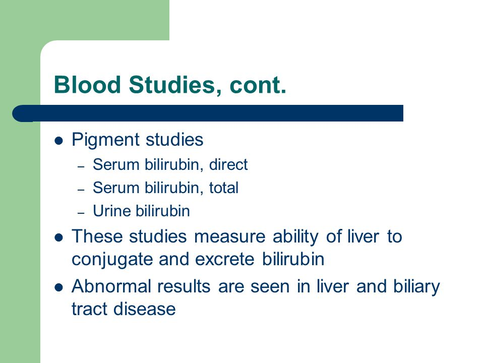 Blood Studies, cont. Pigment studies – Serum bilirubin, direct – Serum bilirubin, total – Urine bilirubin These studies measure ability of liver to co