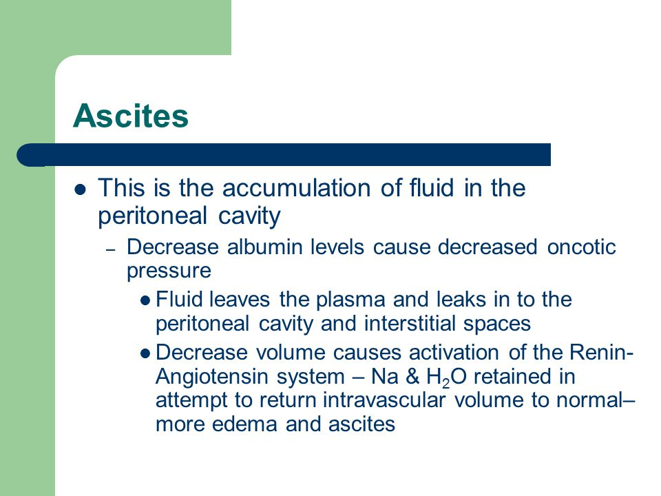 Ascites This is the accumulation of fluid in the peritoneal cavity – Decrease albumin levels cause decreased oncotic pressure Fluid leaves the plasma