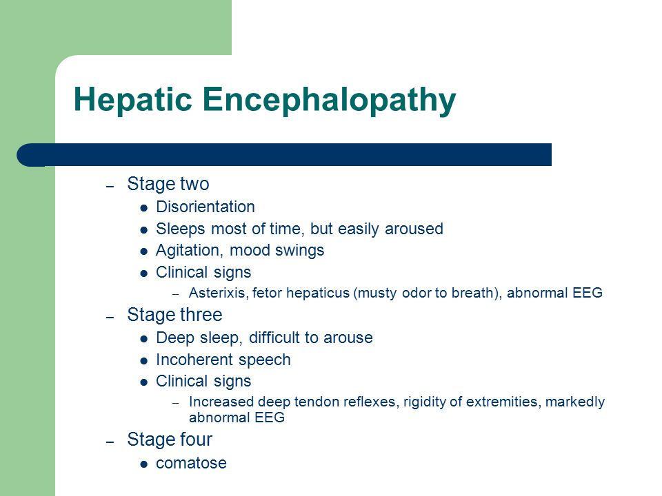 Hepatic Encephalopathy – Stage two Disorientation Sleeps most of time, but easily aroused Agitation, mood swings Clinical signs – Asterixis, fetor hep