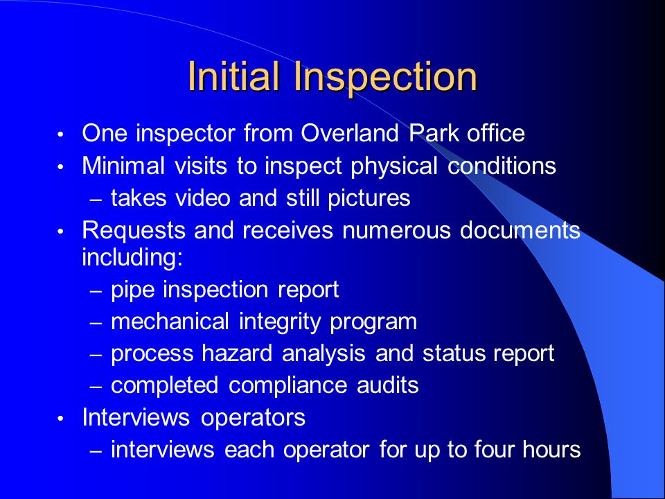 Initial Inspection One inspector from Overland Park office Minimal visits to inspect physical conditions – takes video and still pictures Requests and receives numerous documents including: – pipe inspection report – mechanical integrity program – process hazard analysis and status report – completed compliance audits Interviews operators – interviews each operator for up to four hours