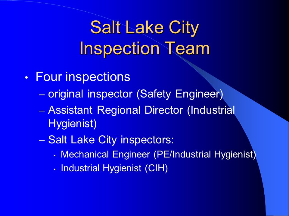 Salt Lake City Inspection Team Four inspections – original inspector (Safety Engineer) – Assistant Regional Director (Industrial Hygienist) – Salt Lak