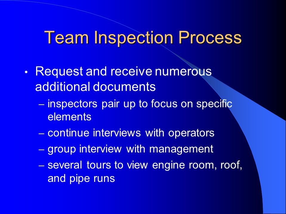 Team Inspection Process Request and receive numerous additional documents – inspectors pair up to focus on specific elements – continue interviews with operators – group interview with management – several tours to view engine room, roof, and pipe runs