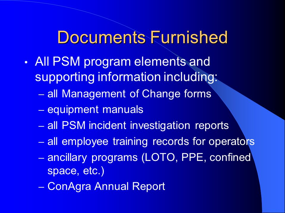 Documents Furnished All PSM program elements and supporting information including: – all Management of Change forms – equipment manuals – all PSM inci