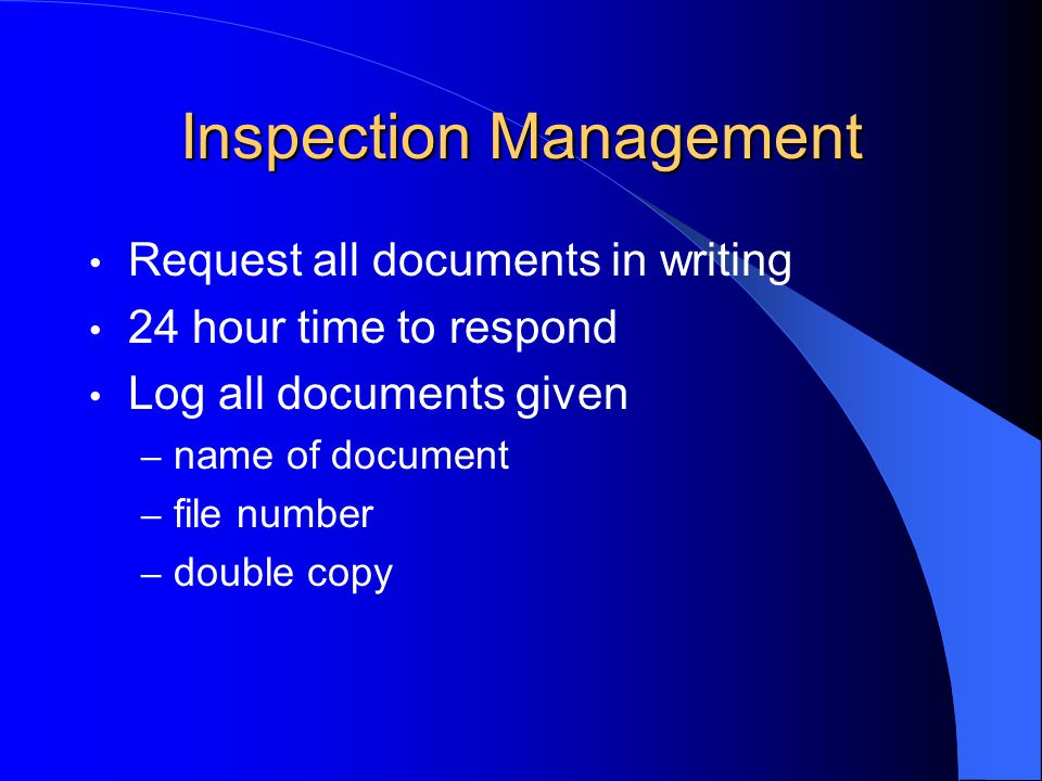 Inspection Management Request all documents in writing 24 hour time to respond Log all documents given – name of document – file number – double copy
