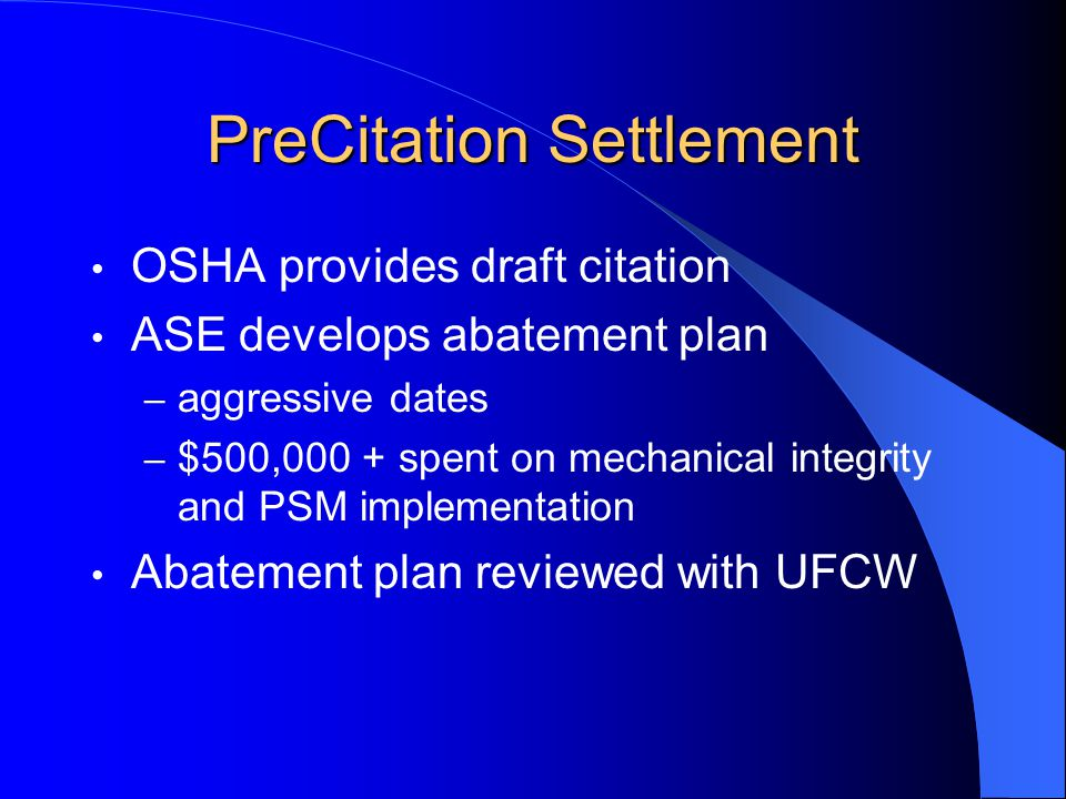 PreCitation Settlement OSHA provides draft citation ASE develops abatement plan – aggressive dates – $500,000 + spent on mechanical integrity and PSM