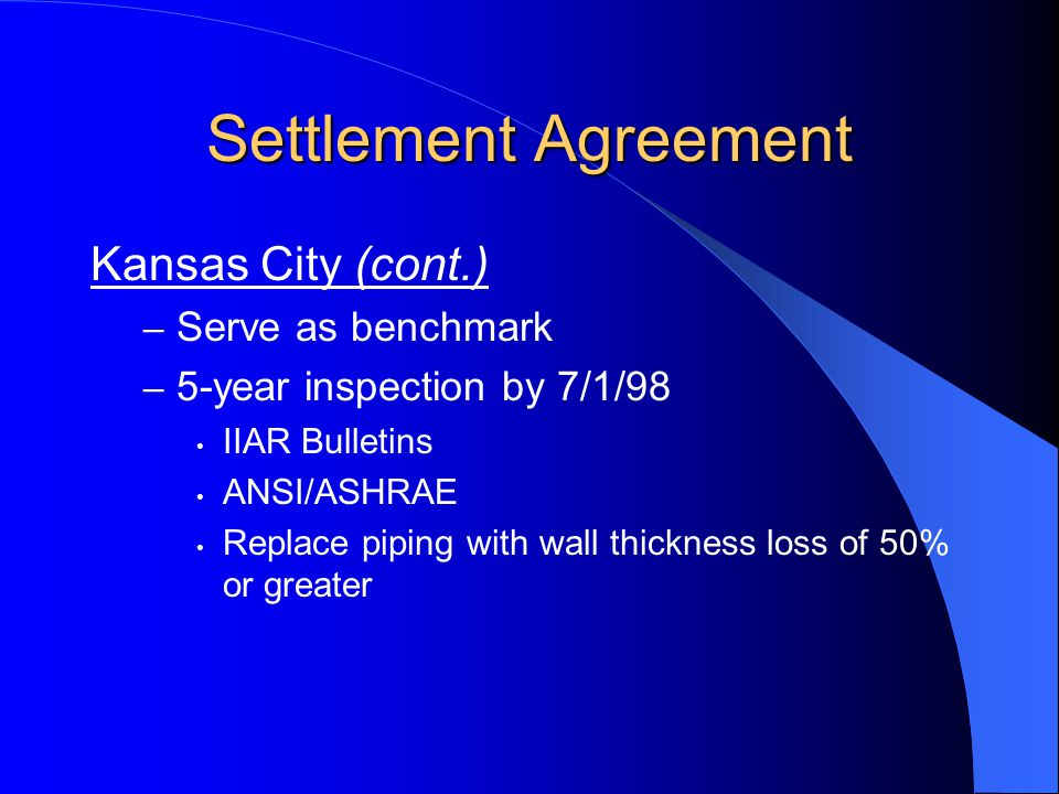 Settlement Agreement Kansas City (cont.) – Serve as benchmark – 5-year inspection by 7/1/98 IIAR Bulletins ANSI/ASHRAE Replace piping with wall thickn
