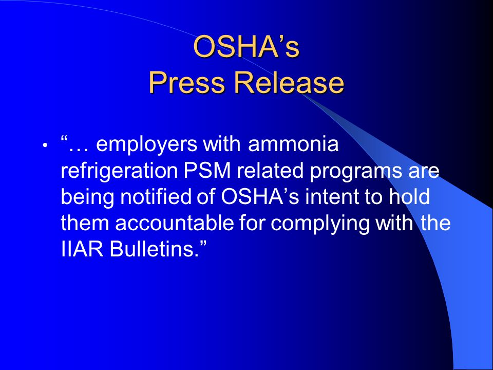 OSHA's Press Release … employers with ammonia refrigeration PSM related programs are being notified of OSHA's intent to hold them accountable for complying with the IIAR Bulletins.