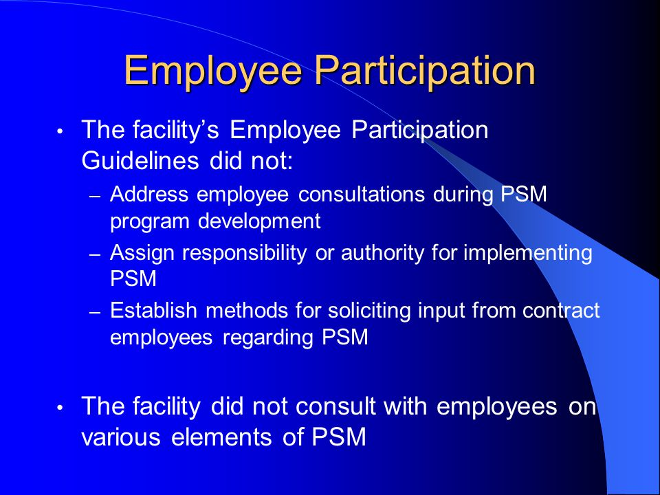 Employee Participation The facility's Employee Participation Guidelines did not: – Address employee consultations during PSM program development – Ass