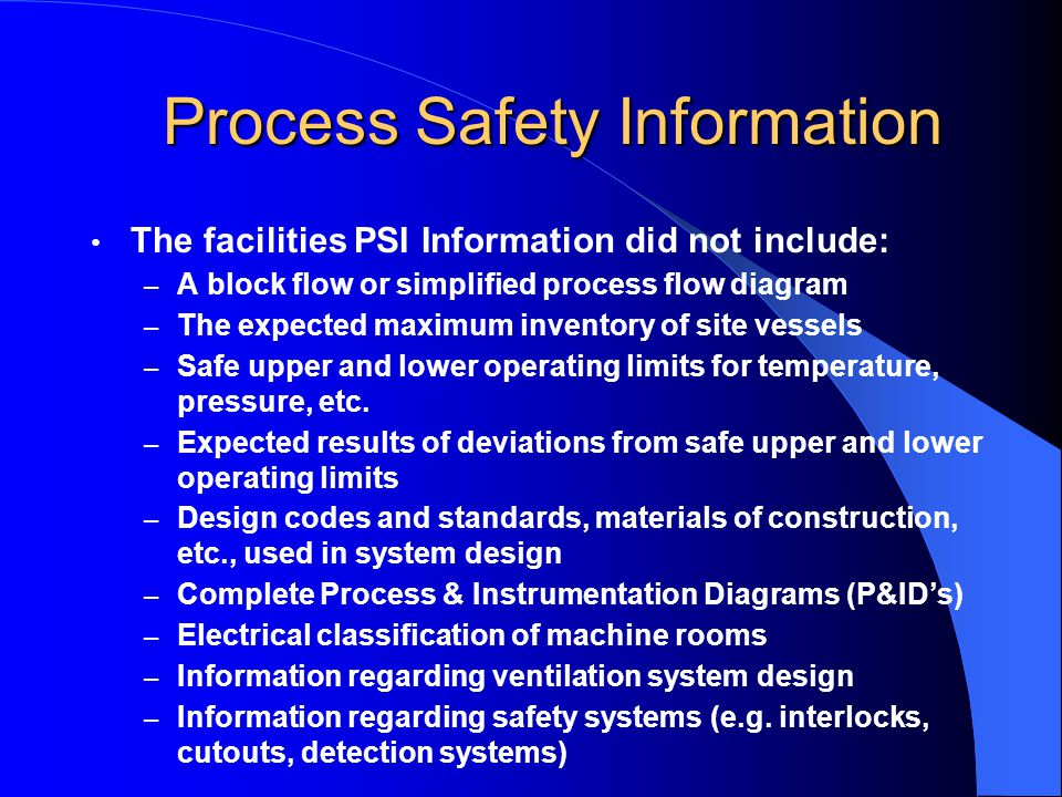 Process Safety Information The facilities PSI Information did not include: – A block flow or simplified process flow diagram – The expected maximum inventory of site vessels – Safe upper and lower operating limits for temperature, pressure, etc.