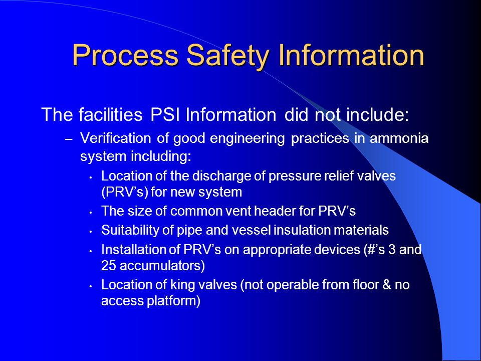 Process Safety Information The facilities PSI Information did not include: – Verification of good engineering practices in ammonia system including: Location of the discharge of pressure relief valves (PRV's) for new system The size of common vent header for PRV's Suitability of pipe and vessel insulation materials Installation of PRV's on appropriate devices (#'s 3 and 25 accumulators) Location of king valves (not operable from floor & no access platform)