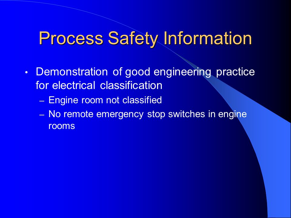 Process Safety Information Demonstration of good engineering practice for electrical classification – Engine room not classified – No remote emergency