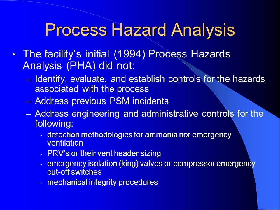 Process Hazard Analysis The facility's initial (1994) Process Hazards Analysis (PHA) did not: – Identify, evaluate, and establish controls for the hazards associated with the process – Address previous PSM incidents – Address engineering and administrative controls for the following: detection methodologies for ammonia nor emergency ventilation PRV's or their vent header sizing emergency isolation (king) valves or compressor emergency cut-off switches mechanical integrity procedures
