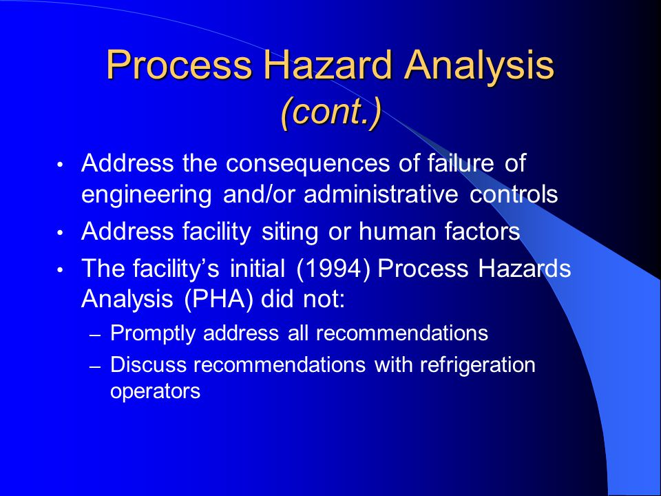 Process Hazard Analysis (cont.) Address the consequences of failure of engineering and/or administrative controls Address facility siting or human factors The facility's initial (1994) Process Hazards Analysis (PHA) did not: – Promptly address all recommendations – Discuss recommendations with refrigeration operators