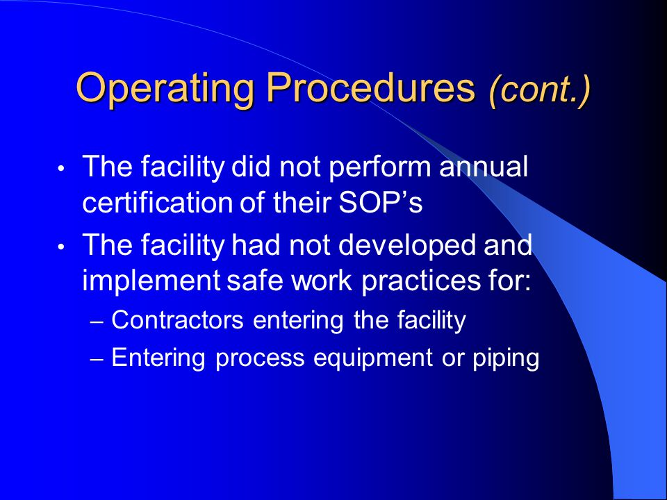 Operating Procedures (cont.) The facility did not perform annual certification of their SOP's The facility had not developed and implement safe work practices for: – Contractors entering the facility – Entering process equipment or piping