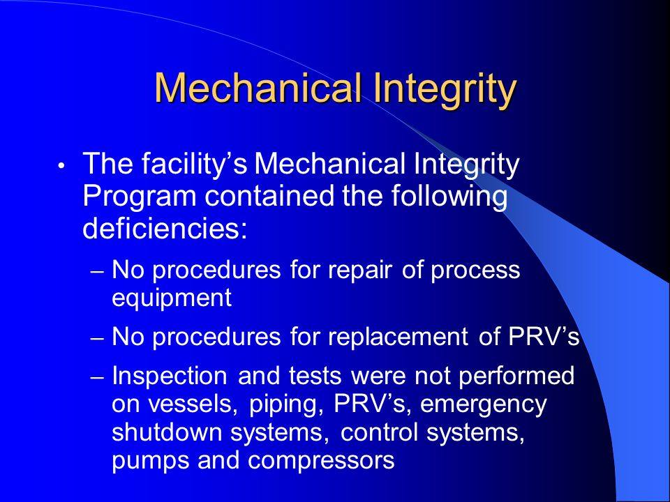 Mechanical Integrity The facility's Mechanical Integrity Program contained the following deficiencies: – No procedures for repair of process equipment – No procedures for replacement of PRV's – Inspection and tests were not performed on vessels, piping, PRV's, emergency shutdown systems, control systems, pumps and compressors
