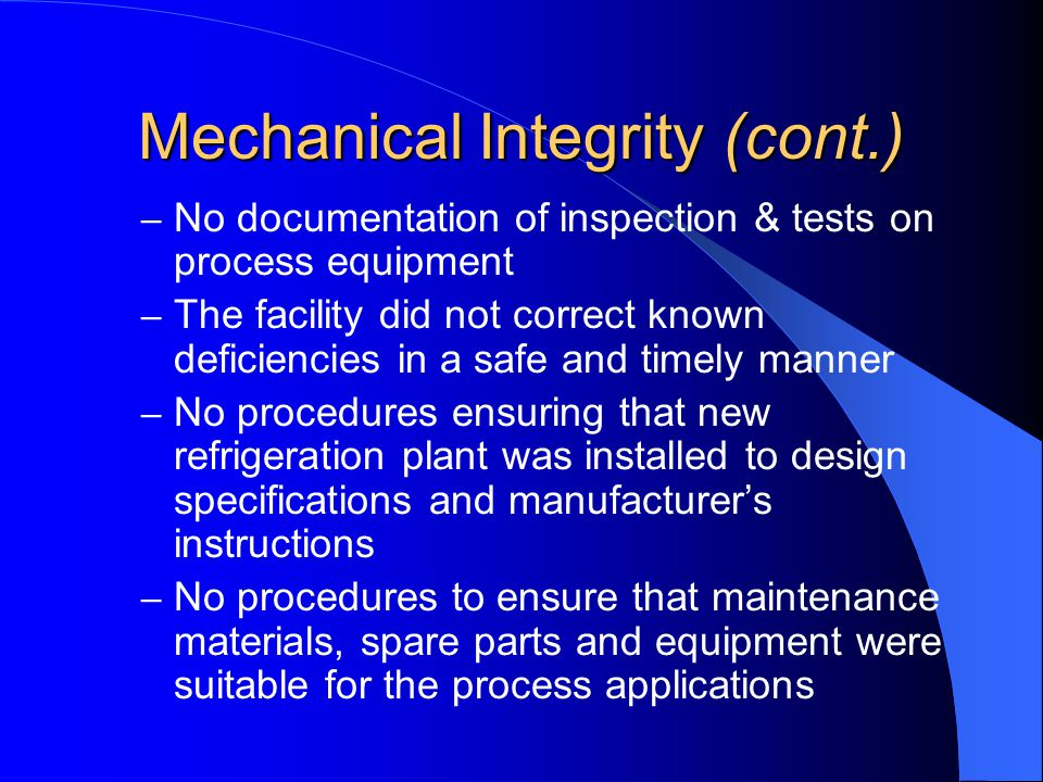 Mechanical Integrity (cont.) – No documentation of inspection & tests on process equipment – The facility did not correct known deficiencies in a safe and timely manner – No procedures ensuring that new refrigeration plant was installed to design specifications and manufacturer's instructions – No procedures to ensure that maintenance materials, spare parts and equipment were suitable for the process applications