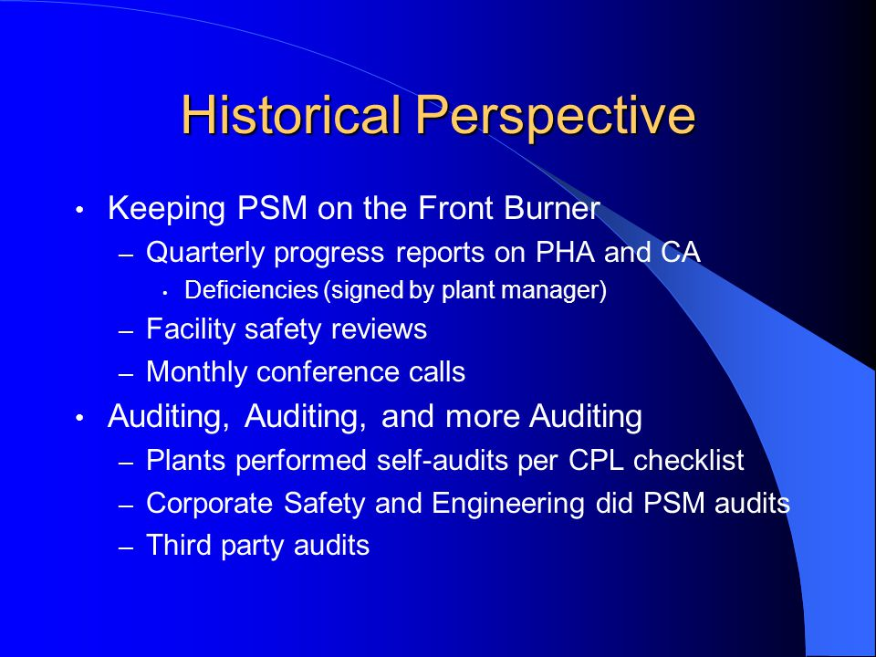 Historical Perspective Keeping PSM on the Front Burner – Quarterly progress reports on PHA and CA Deficiencies (signed by plant manager) – Facility safety reviews – Monthly conference calls Auditing, Auditing, and more Auditing – Plants performed self-audits per CPL checklist – Corporate Safety and Engineering did PSM audits – Third party audits