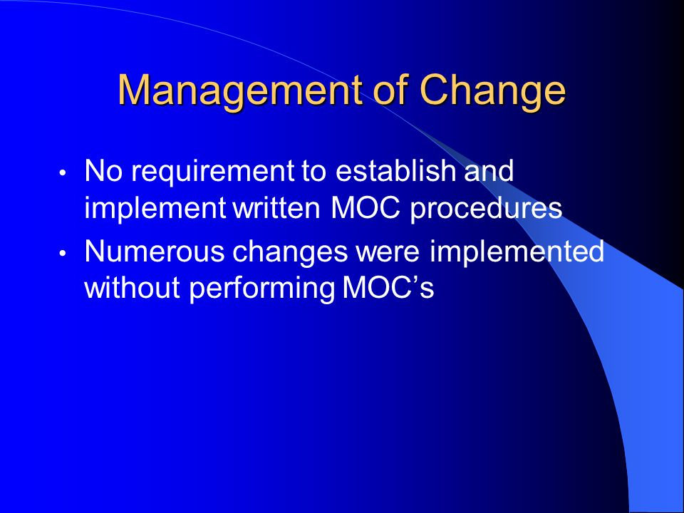 Management of Change No requirement to establish and implement written MOC procedures Numerous changes were implemented without performing MOC's