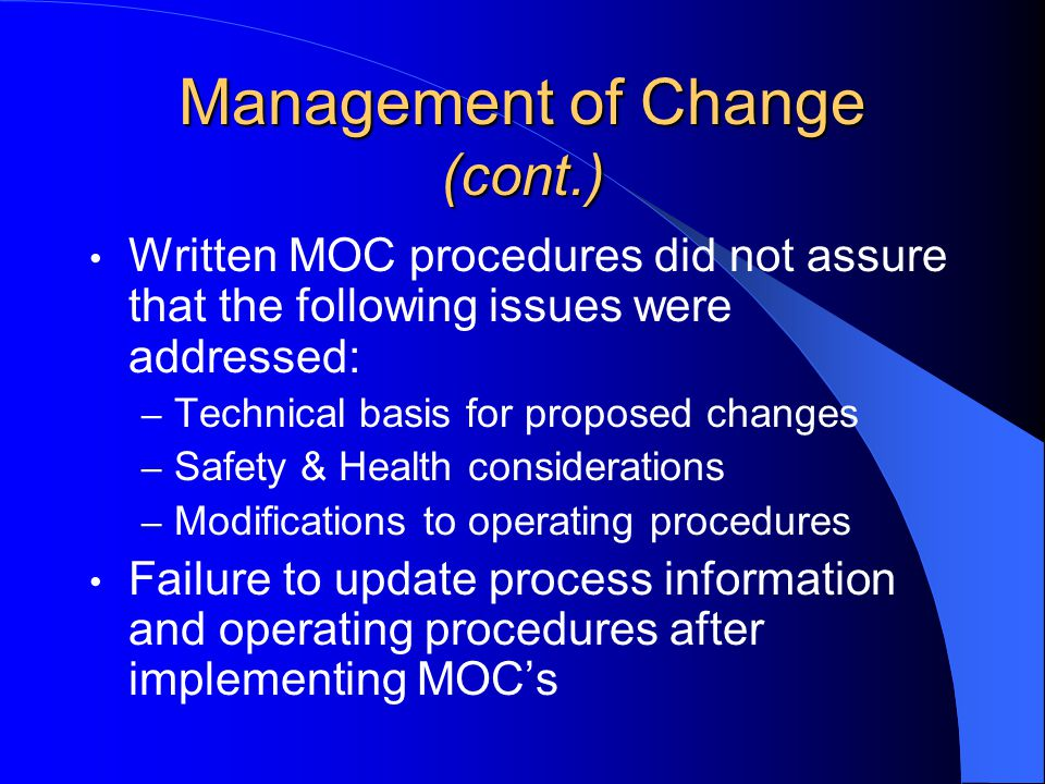 Management of Change (cont.) Written MOC procedures did not assure that the following issues were addressed: – Technical basis for proposed changes – Safety & Health considerations – Modifications to operating procedures Failure to update process information and operating procedures after implementing MOC's