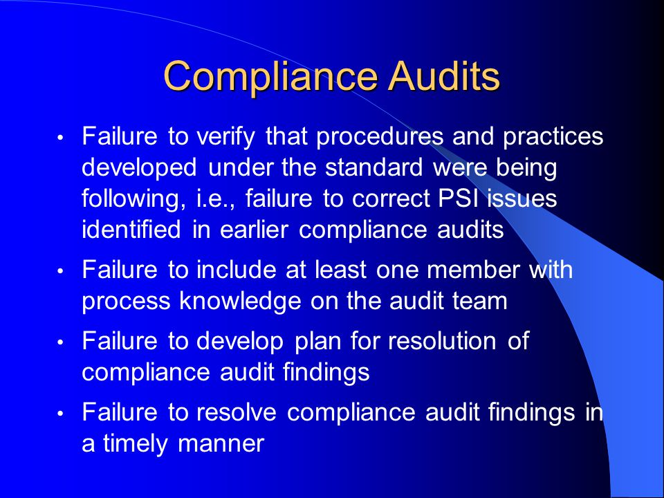 Compliance Audits Failure to verify that procedures and practices developed under the standard were being following, i.e., failure to correct PSI issues identified in earlier compliance audits Failure to include at least one member with process knowledge on the audit team Failure to develop plan for resolution of compliance audit findings Failure to resolve compliance audit findings in a timely manner