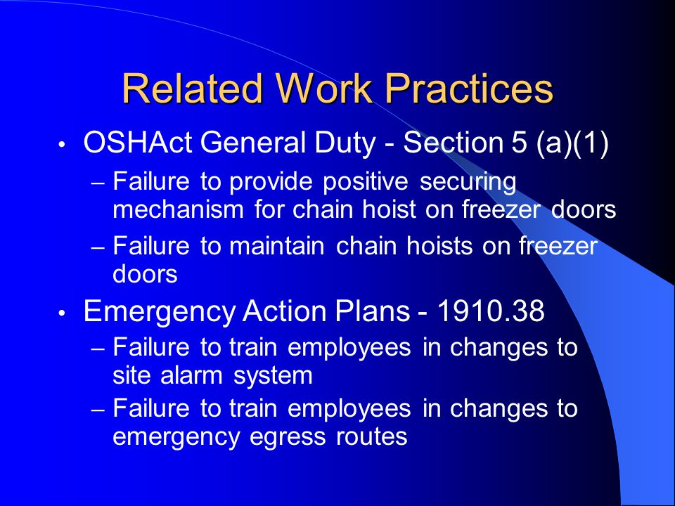 Related Work Practices OSHAct General Duty - Section 5 (a)(1) – Failure to provide positive securing mechanism for chain hoist on freezer doors – Failure to maintain chain hoists on freezer doors Emergency Action Plans - 1910.38 – Failure to train employees in changes to site alarm system – Failure to train employees in changes to emergency egress routes