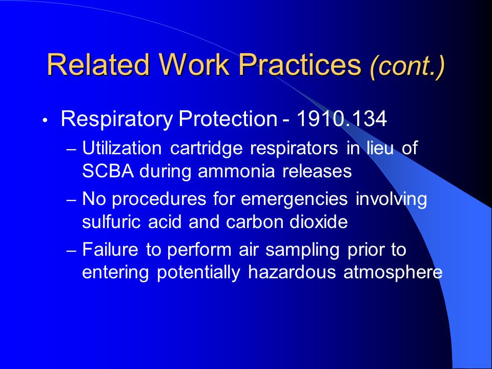 Related Work Practices (cont.) Respiratory Protection - 1910.134 – Utilization cartridge respirators in lieu of SCBA during ammonia releases – No procedures for emergencies involving sulfuric acid and carbon dioxide – Failure to perform air sampling prior to entering potentially hazardous atmosphere