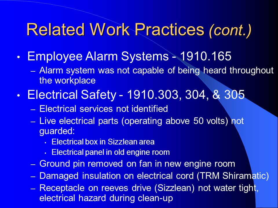 Related Work Practices (cont.) Employee Alarm Systems - 1910.165 – Alarm system was not capable of being heard throughout the workplace Electrical Safety - 1910.303, 304, & 305 – Electrical services not identified – Live electrical parts (operating above 50 volts) not guarded: Electrical box in Sizzlean area Electrical panel in old engine room – Ground pin removed on fan in new engine room – Damaged insulation on electrical cord (TRM Shiramatic) – Receptacle on reeves drive (Sizzlean) not water tight, electrical hazard during clean-up