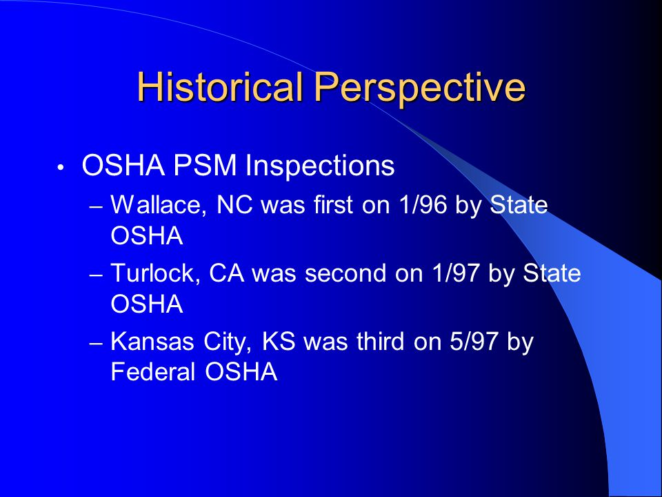 Historical Perspective OSHA PSM Inspections – Wallace, NC was first on 1/96 by State OSHA – Turlock, CA was second on 1/97 by State OSHA – Kansas City, KS was third on 5/97 by Federal OSHA