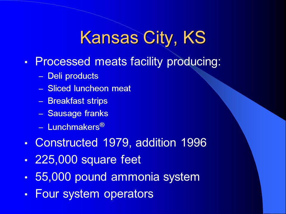 Kansas City, KS Processed meats facility producing: – Deli products – Sliced luncheon meat – Breakfast strips – Sausage franks – Lunchmakers ® Constructed 1979, addition 1996 225,000 square feet 55,000 pound ammonia system Four system operators