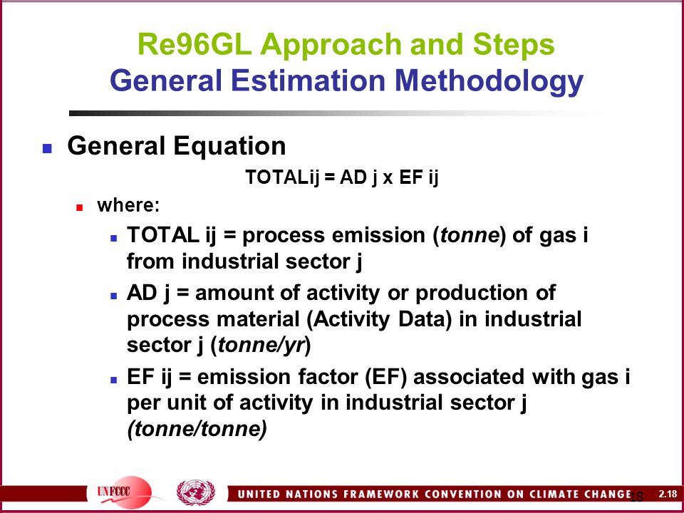 2.18 18 Re96GL Approach and Steps General Estimation Methodology General Equation TOTALij = AD j x EF ij where: TOTAL ij = process emission (tonne) of gas i from industrial sector j AD j = amount of activity or production of process material (Activity Data) in industrial sector j (tonne/yr) EF ij = emission factor (EF) associated with gas i per unit of activity in industrial sector j (tonne/tonne)