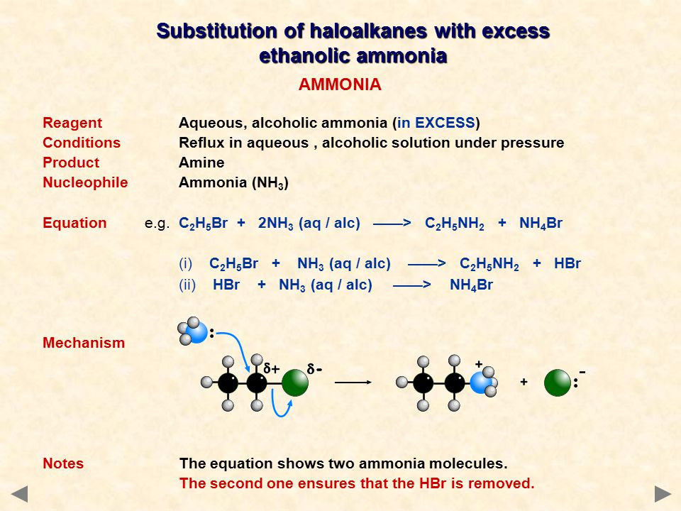 Substitution of haloalkanes with excess ethanolic ammonia AMMONIA ReagentAqueous, alcoholic ammonia (in EXCESS) ConditionsReflux in aqueous, alcoholic solution under pressure ProductAmine NucleophileAmmonia (NH 3 ) Equation e.g.C 2 H 5 Br + 2NH 3 (aq / alc) ——> C 2 H 5 NH 2 + NH 4 Br (i) C 2 H 5 Br + NH 3 (aq / alc) ——> C 2 H 5 NH 2 + HBr (ii) HBr + NH 3 (aq / alc) ——> NH 4 Br Mechanism NotesThe equation shows two ammonia molecules.