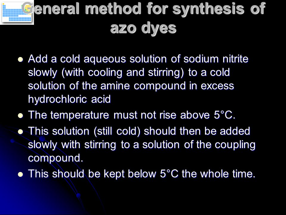 General method for synthesis of azo dyes Add a cold aqueous solution of sodium nitrite slowly (with cooling and stirring) to a cold solution of the amine compound in excess hydrochloric acid Add a cold aqueous solution of sodium nitrite slowly (with cooling and stirring) to a cold solution of the amine compound in excess hydrochloric acid The temperature must not rise above 5°C.
