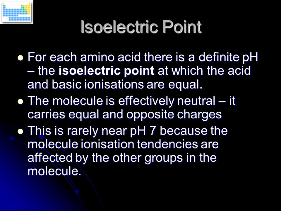 Isoelectric Point For each amino acid there is a definite pH – the isoelectric point at which the acid and basic ionisations are equal.