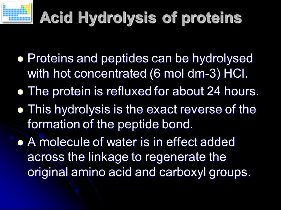 Acid Hydrolysis of proteins Proteins and peptides can be hydrolysed with hot concentrated (6 mol dm-3) HCl.