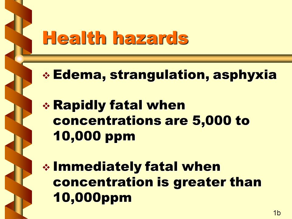 Health hazards v Edema, strangulation, asphyxia v Rapidly fatal when concentrations are 5,000 to 10,000 ppm v Immediately fatal when concentration is
