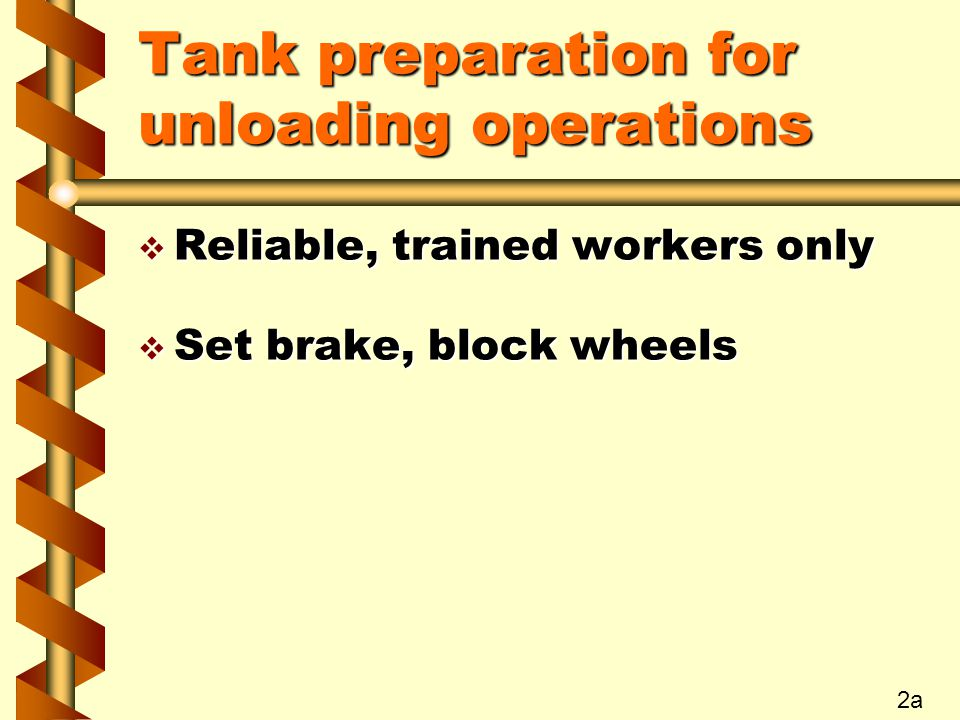 Tank preparation for unloading operations v Reliable, trained workers only v Set brake, block wheels 2a