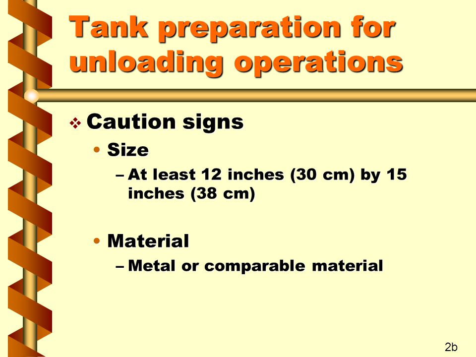 Tank preparation for unloading operations v Caution signs SizeSize –At least 12 inches (30 cm) by 15 inches (38 cm) MaterialMaterial –Metal or comparable material 2b