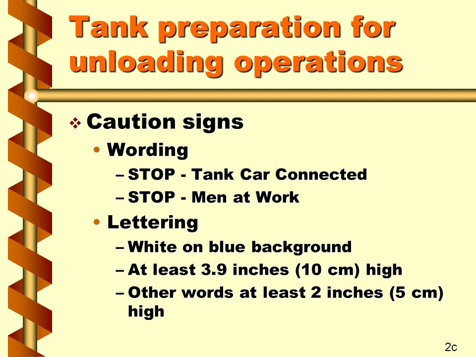 Tank preparation for unloading operations v Caution signs WordingWording –STOP - Tank Car Connected –STOP - Men at Work LetteringLettering –White on blue background –At least 3.9 inches (10 cm) high –Other words at least 2 inches (5 cm) high 2c