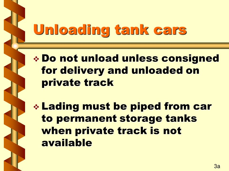 Unloading tank cars v Do not unload unless consigned for delivery and unloaded on private track v Lading must be piped from car to permanent storage t