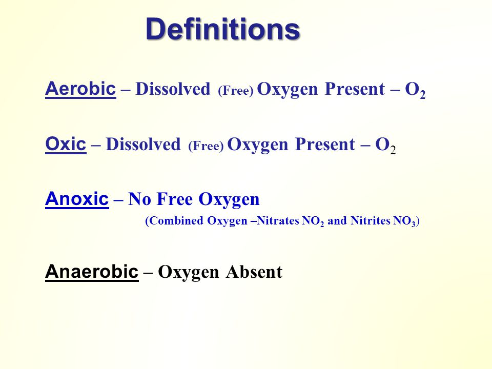 Definitions Aerobic – Dissolved (Free) Oxygen Present – O 2 Oxic – Dissolved (Free) Oxygen Present – O 2 Anoxic – No Free Oxygen (Combined Oxygen –Nitrates NO 2 and Nitrites NO 3 ) Anaerobic – Oxygen Absent