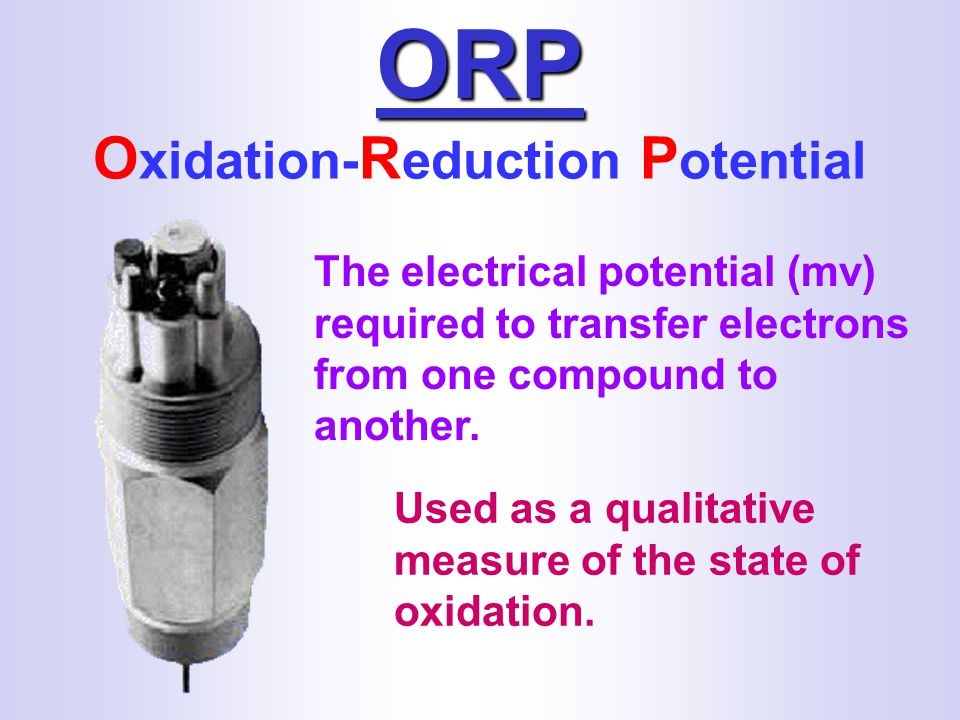 ORP O xidation- R eduction P otential The electrical potential (mv) required to transfer electrons from one compound to another.