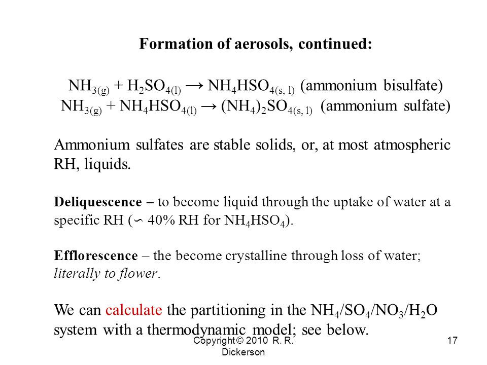Copyright © 2010 R. R. Dickerson 17 Formation of aerosols, continued: NH 3(g) + H 2 SO 4(l) → NH 4 HSO 4(s, l) (ammonium bisulfate) NH 3(g) + NH 4 HSO