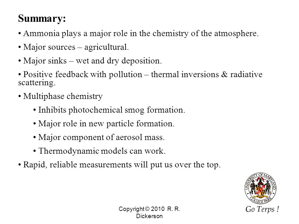 Copyright © 2010 R. R. Dickerson 39 Summary: Ammonia plays a major role in the chemistry of the atmosphere. Major sources – agricultural. Major sinks